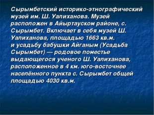 Сырымбетский историко-этнографический музей им.Ш. Уалиханова. Музей располож