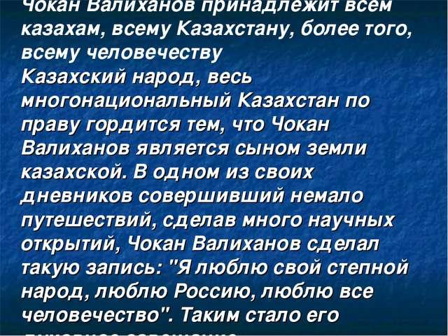 Чокан Валиханов принадлежит всем казахам, всему Казахстану, более того, всему...