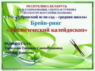РАЗРАБОТАЛА: Тарасенко Татьяна Святославовна, учитель биологии РЕСПУБЛИКА БЕ