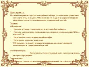 Цель проекта: Изучение старинного русского свадебного обряда. Изготовление тр