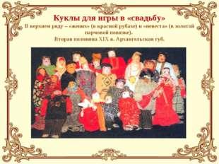 Куклы для игры в «свадьбу» В верхнем ряду – «жених» (в красной рубахе) и «нев
