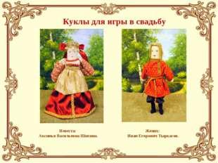 Куклы для игры в свадьбу Невеста: Аксинья Васильевна Шихина. Жених: Иван Егор