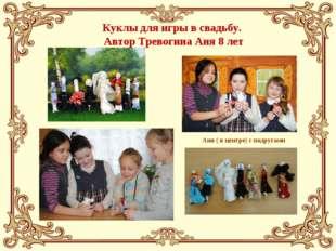 Куклы для игры в свадьбу. Автор Тревогина Аня 8 лет Аня ( в центре) с подругами