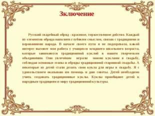 Зключение Русский свадебный обряд - красивое, торжественное действо. Каждый