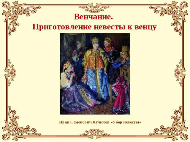 Венчание. Приготовление невесты к венцу Иван Семёнович Куликов «Убор невесты»