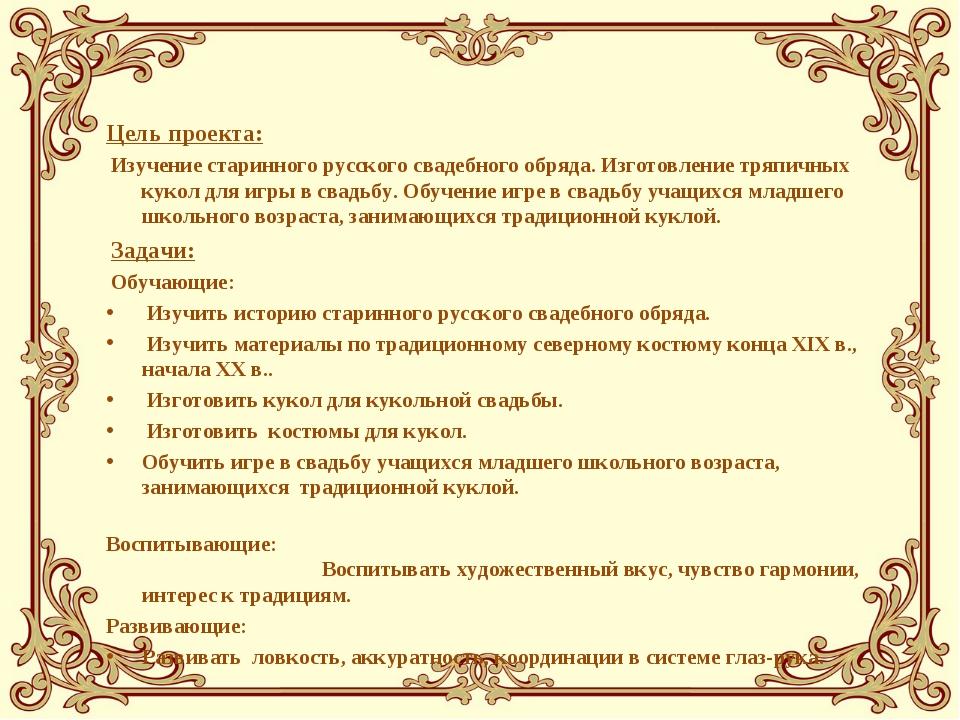 Цель проекта: Изучение старинного русского свадебного обряда. Изготовление тр...