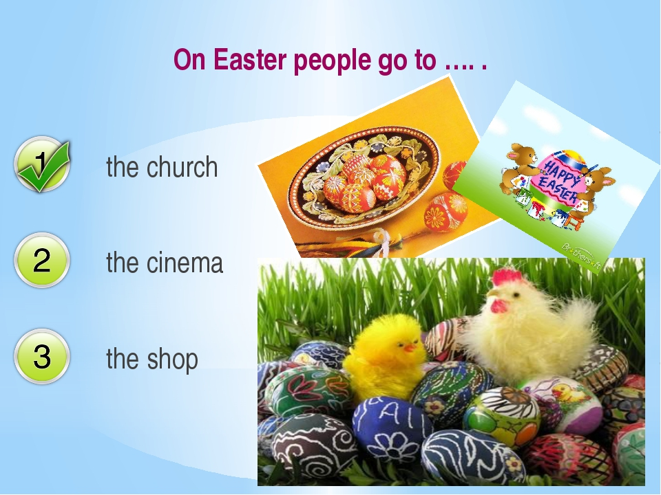 On Easter people go to …. . the church the cinema the shop