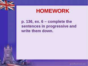 HOMEWORK p. 136, ex. 6 – complete the sentences in progressive and write them