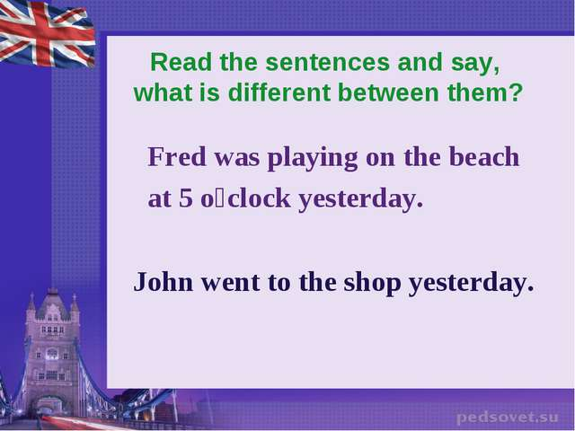 Read the sentences and say, what is different between them? Fred was playing...