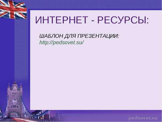ИНТЕРНЕТ - РЕСУРСЫ: ШАБЛОН ДЛЯ ПРЕЗЕНТАЦИИ: http://pedsovet.su/