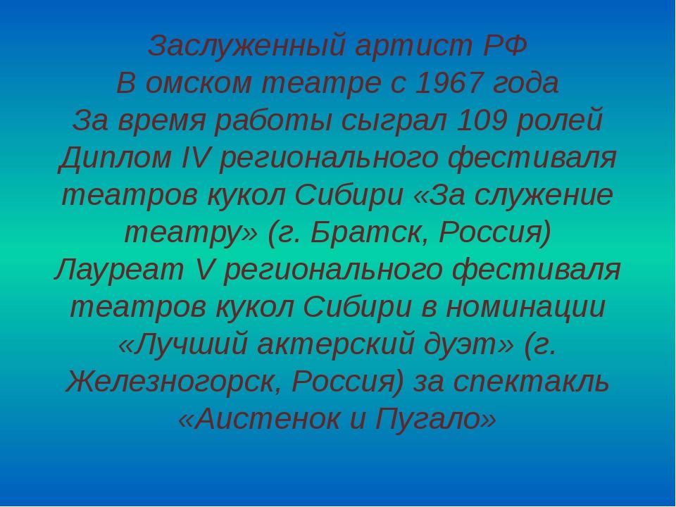 Заслуженный артист РФ В омском театре с 1967 года За время работы сыграл 109...