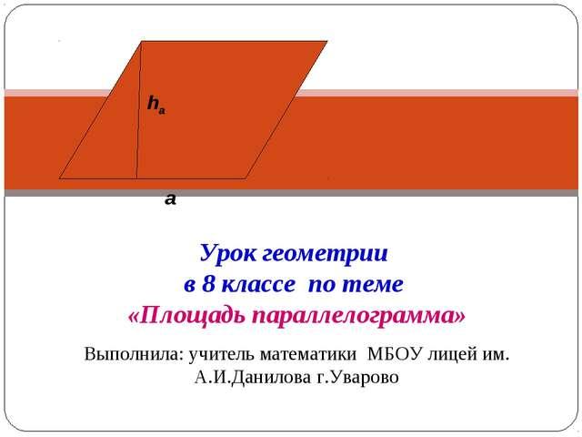 Урок геометрии в 8 классе по теме «Площадь параллелограмма» Выполнила: учител...
