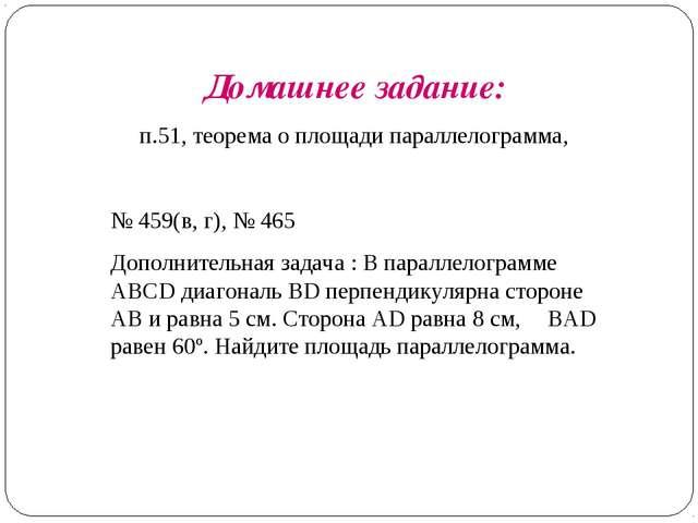 Домашнее задание: п.51, теорема о площади параллелограмма, № 459(в, г), № 465...