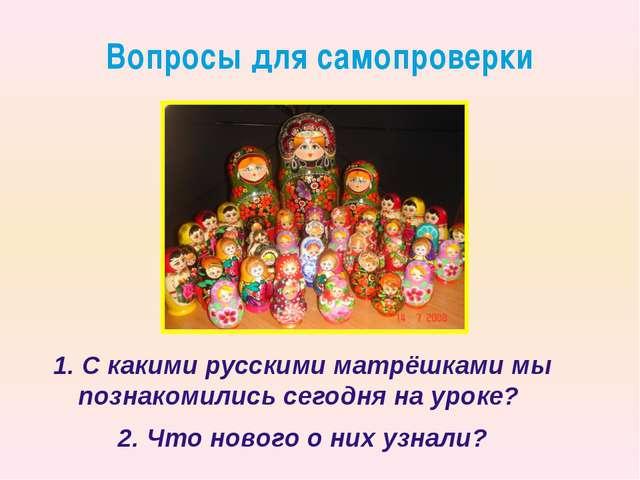 1. С какими русскими матрёшками мы познакомились сегодня на уроке?  1. С как...