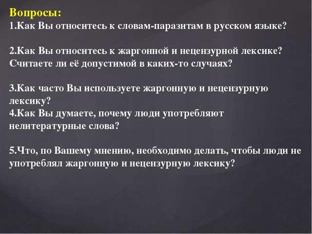 Вопросы: 1.Как Вы относитесь к словам-паразитам в русском языке? 2.Как Вы отн...