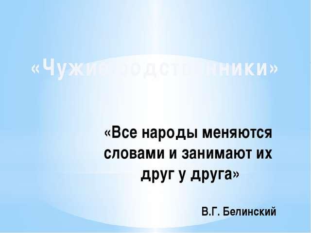 «Все народы меняются словами и занимают их друг у друга» В.Г. Белинский «Чужи...