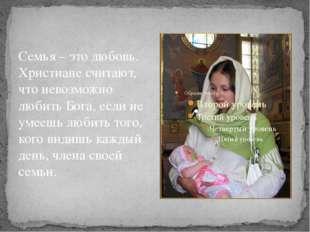 Семья – это любовь. Христиане считают, что невозможно любить Бога, если не ум