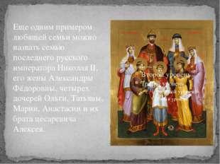 Еще одним примером любящей семьи можно назвать семью последнего русского импе