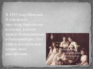 В 1917 году Николая II отрекся от престола, был сослан в ссылку, а потом казн