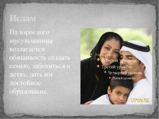 Ислам На взрослого мусульманина возлагается обязанность создать семью, заботи