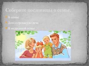 Соберите пословицы о семье. В семье Дом согревает не печь В недружной семье д