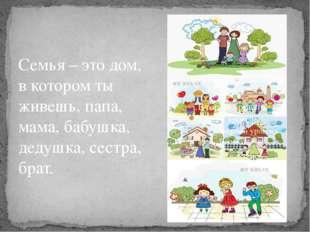 Семья – это дом, в котором ты живешь, папа, мама, бабушка, дедушка, сестра, б