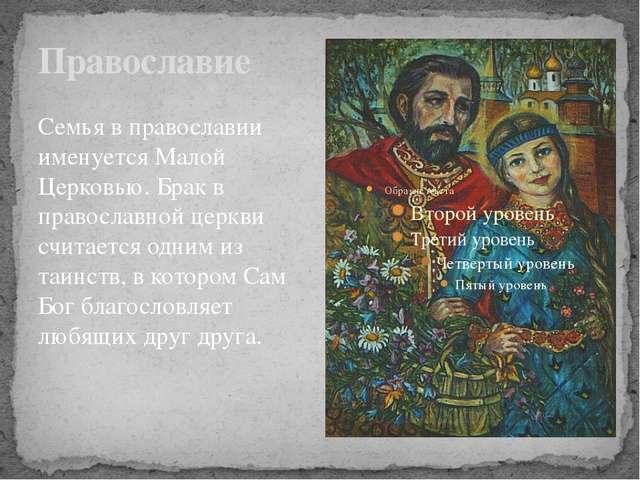 Православие Семья в православии именуется Малой Церковью. Брак в православной...