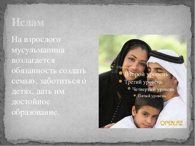 Ислам На взрослого мусульманина возлагается обязанность создать семью, заботи...