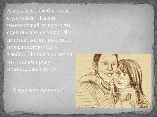 А муж взял хлеб и сказал с улыбкой: «Какой неоценимый подарок ты сделала мне...