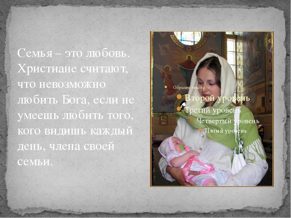 Семья – это любовь. Христиане считают, что невозможно любить Бога, если не ум...