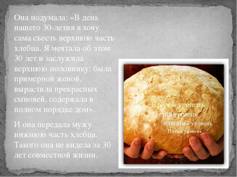 Она подумала: «В день нашего 30-летия я хочу сама съесть верхнюю часть хлебца...