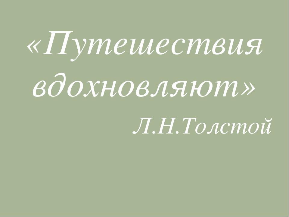 «Путешествия вдохновляют» Л.Н.Толстой