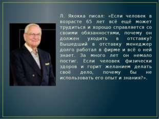 Л. Якокка писал: «Если человек в возрасте 65 лет всё ещё может трудиться и хо
