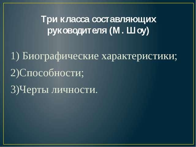 Три класса составляющих руководителя (М. Шоу) 1) Биографические характеристик...