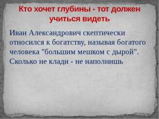 Иван Александрович скептически относился к богатству, называя богатого челове