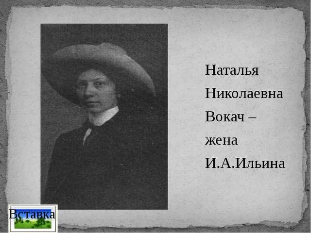 Наталья Николаевна Вокач – жена И.А.Ильина