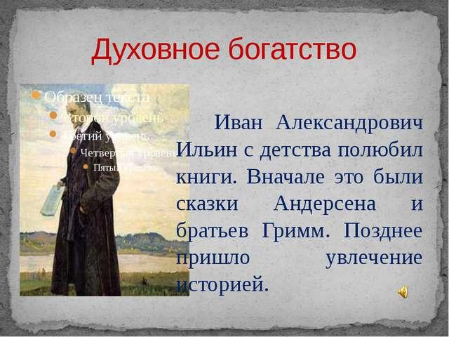 Духовное богатство Иван Александрович Ильин с детства полюбил книги. Вначале...