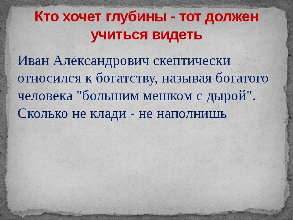 Иван Александрович скептически относился к богатству, называя богатого челове...