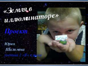 Проект Юрия Шалимова ученика 2 «В» класса «Земля в иллюминаторе»
