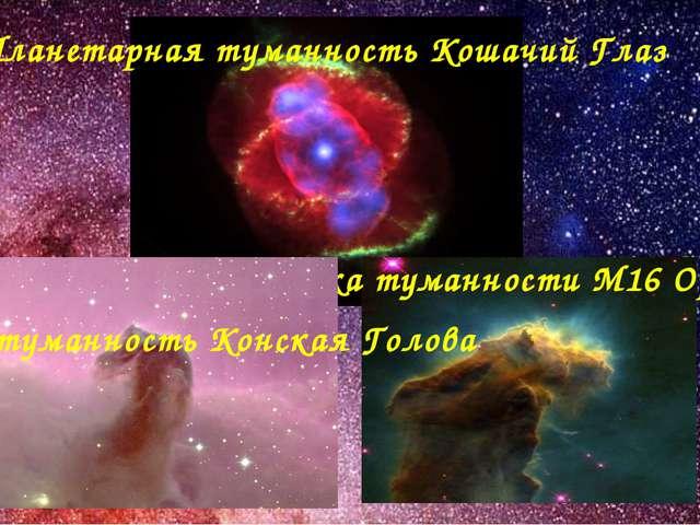 Планетарная туманность Кошачий Глаз Газопылевые облака туманности М16 Орел в...
