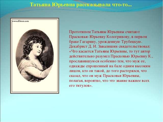 Татьяна Юрьевна рассказывала что-то... Прототипом Татьяны Юрьевны считают Пра...