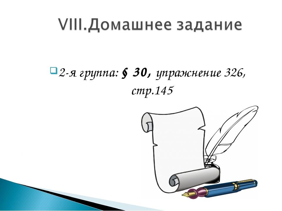 2-я группа: § 30, упражнение 326, стр.145
