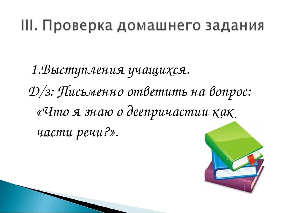 1.Выступления учащихся. Д/з: Письменно ответить на вопрос: «Что я знаю о дее...