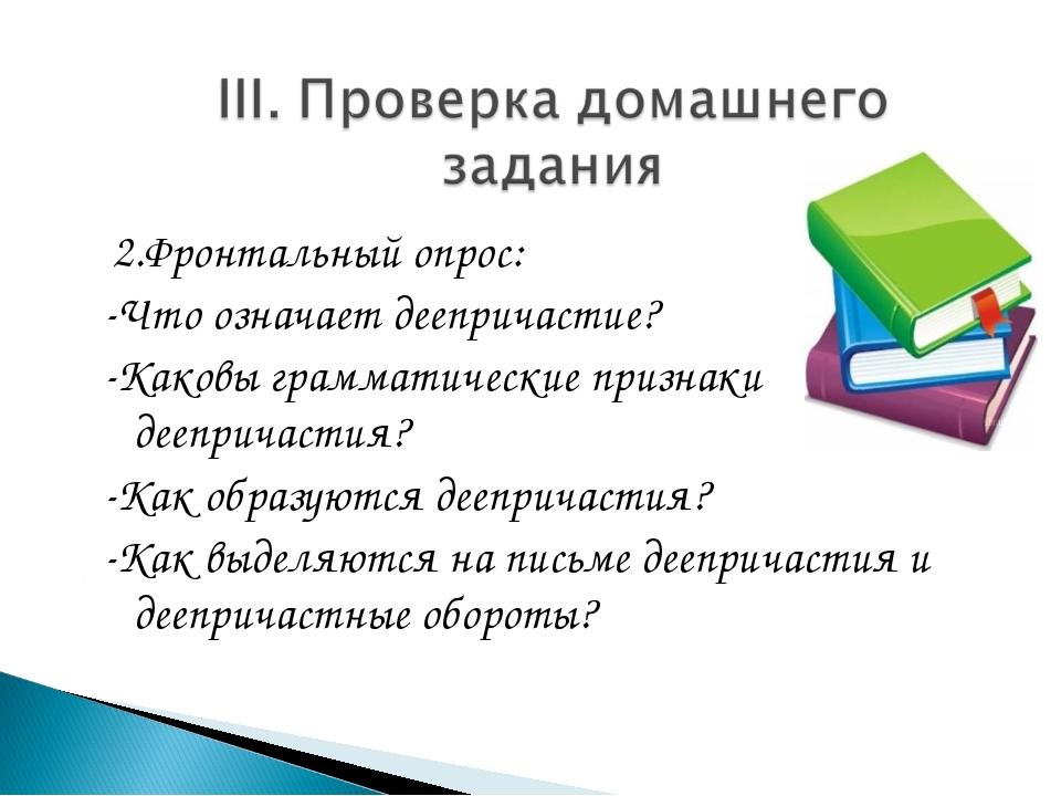 2.Фронтальный опрос: -Что означает деепричастие? -Каковы грамматические приз...