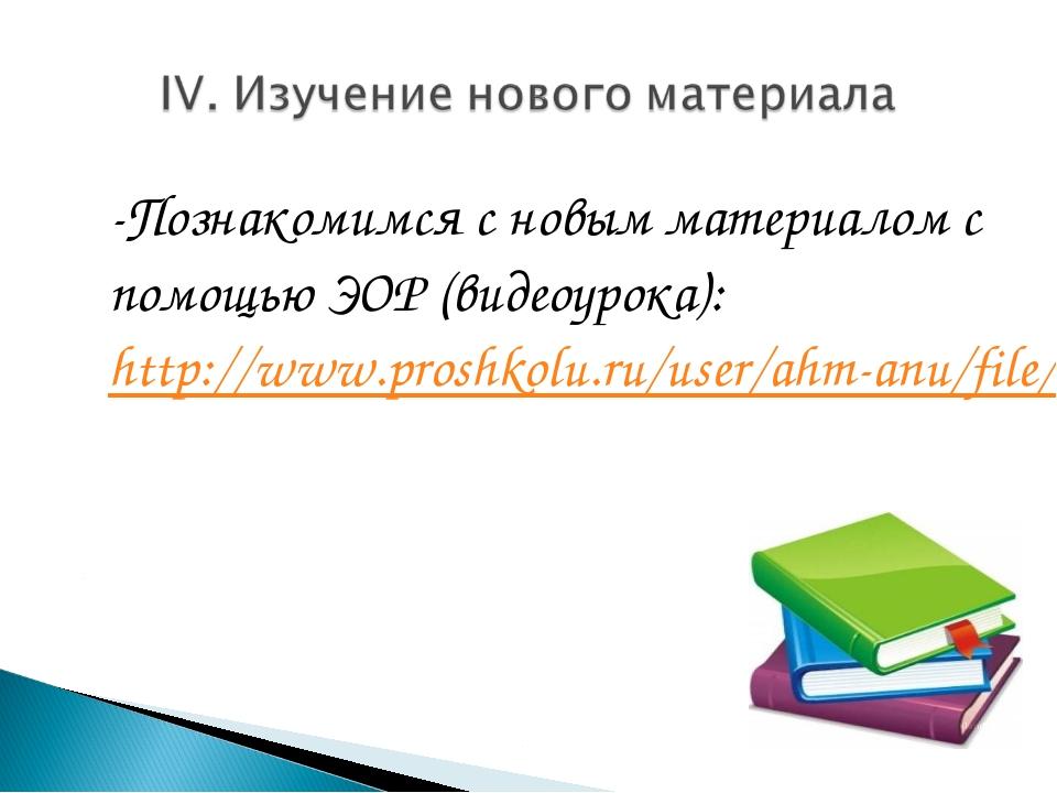 -Познакомимся с новым материалом с помощью ЭОР (видеоурока): http://www.prosh...