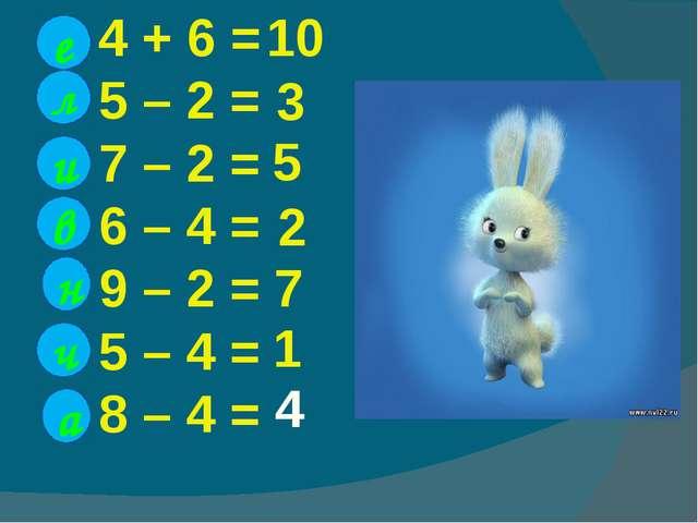 4 + 6 = 5 – 2 = 7 – 2 = 6 – 4 = 9 – 2 = 5 – 4 = 8 – 4 = е л и в н ч 10 3 5 2...