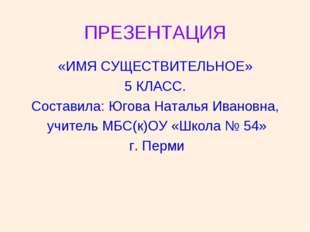 ПРЕЗЕНТАЦИЯ «ИМЯ СУЩЕСТВИТЕЛЬНОЕ» 5 КЛАСС. Составила: Югова Наталья Ивановна,