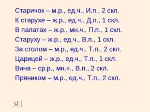 Старичок – м.р., ед.ч., И.п., 2 скл. К старухе – ж.р., ед.ч., Д.п., 1 скл. В