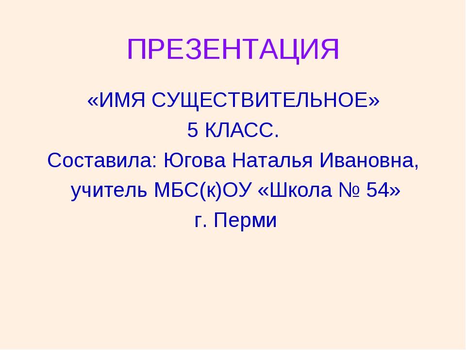 ПРЕЗЕНТАЦИЯ «ИМЯ СУЩЕСТВИТЕЛЬНОЕ» 5 КЛАСС. Составила: Югова Наталья Ивановна,...