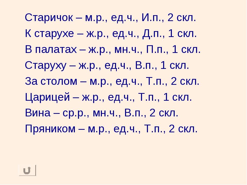Старичок – м.р., ед.ч., И.п., 2 скл. К старухе – ж.р., ед.ч., Д.п., 1 скл. В...